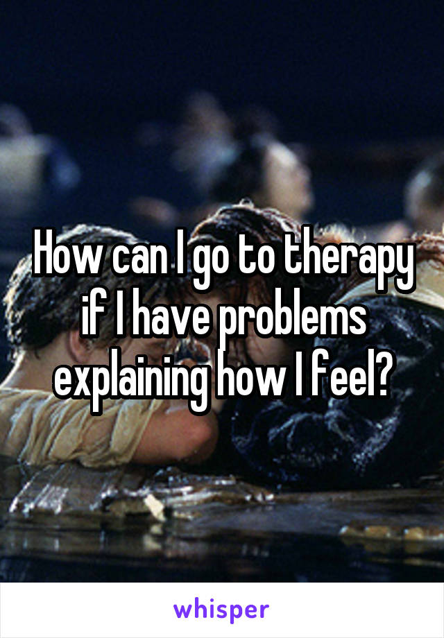 How can I go to therapy if I have problems explaining how I feel?