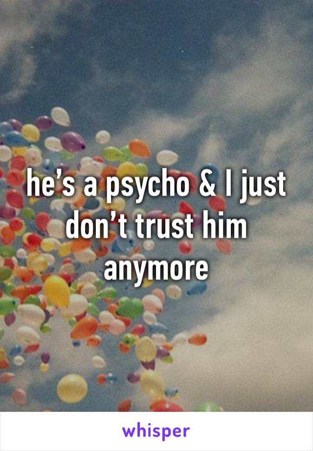he's a psycho & I just don't trust him anymore