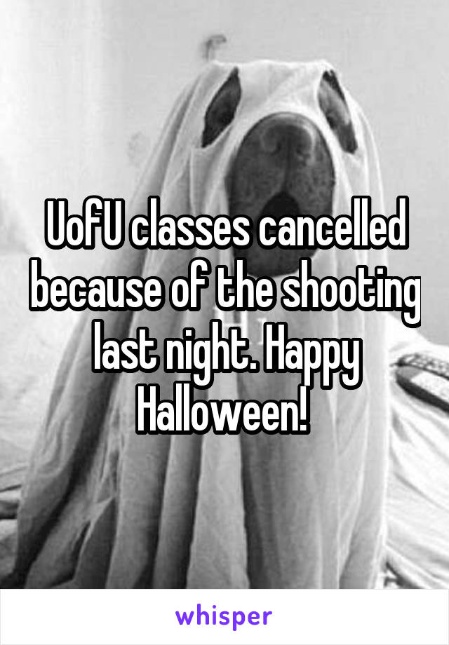 UofU classes cancelled because of the shooting last night. Happy Halloween!