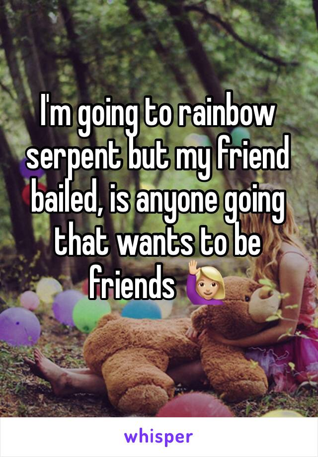 I'm going to rainbow serpent but my friend bailed, is anyone going that wants to be friends 🙋🏼