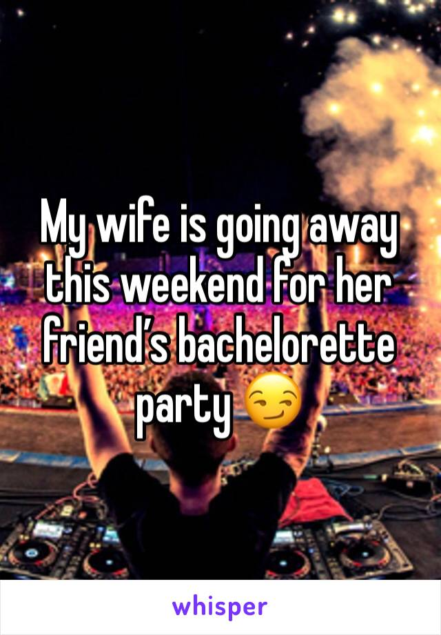 My wife is going away this weekend for her friend's bachelorette party 😏