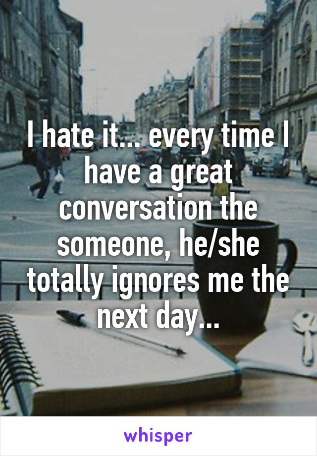 I hate it... every time I have a great conversation the someone, he/she totally ignores me the next day...