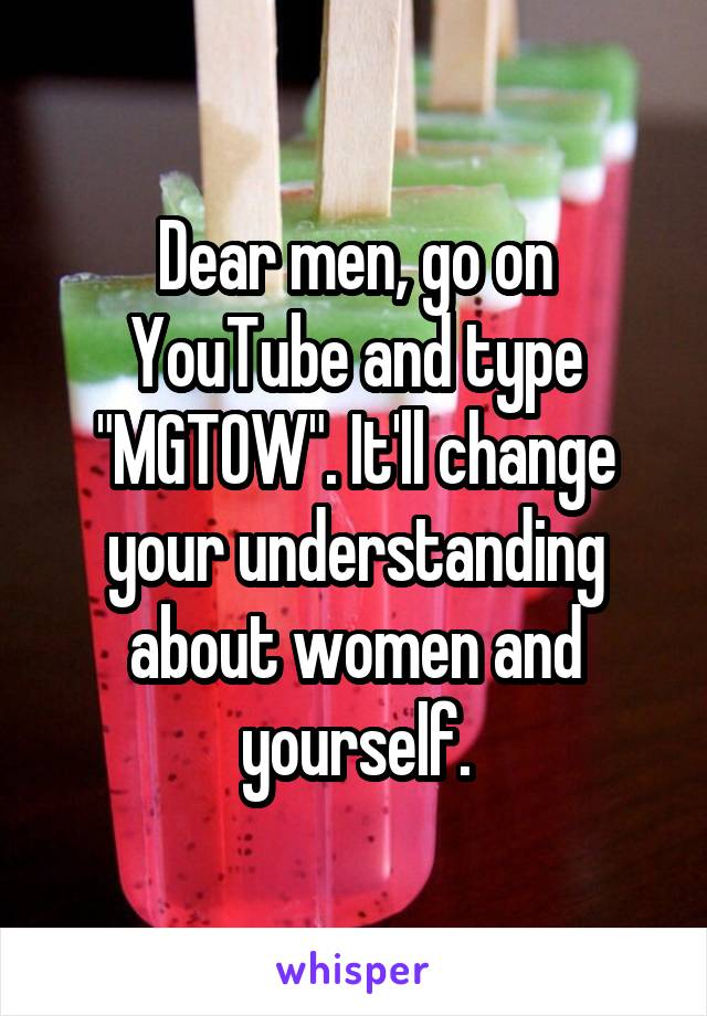 """Dear men, go on YouTube and type """"MGTOW"""". It'll change your understanding about women and yourself."""