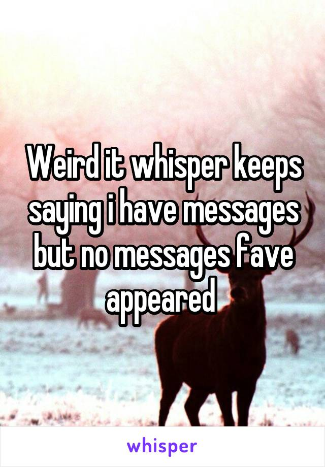 Weird it whisper keeps saying i have messages but no messages fave appeared