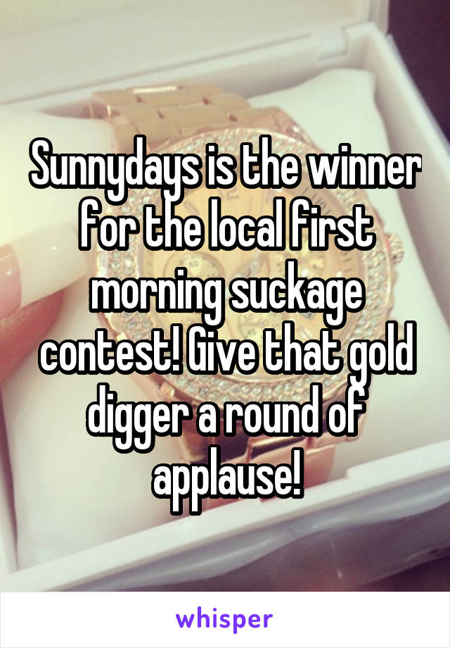 Sunnydays is the winner for the local first morning suckage contest! Give that gold digger a round of applause!