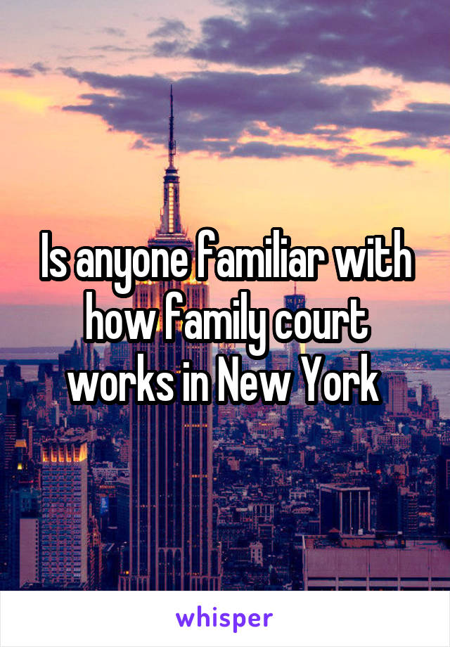 Is anyone familiar with how family court works in New York