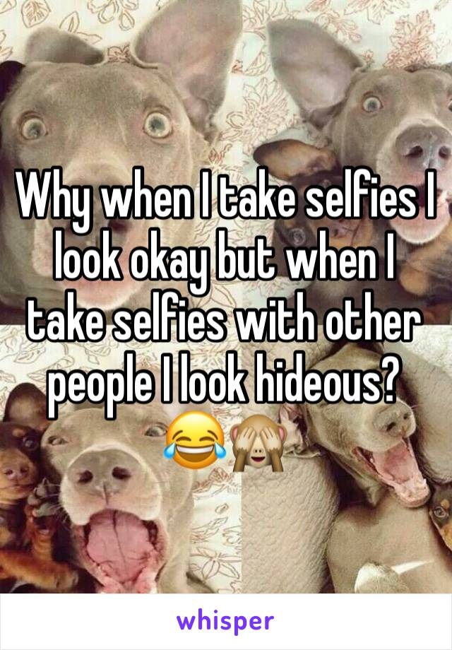 Why when I take selfies I look okay but when I take selfies with other people I look hideous? 😂🙈