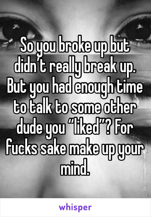 """So you broke up but didn't really break up. But you had enough time to talk to some other dude you """"liked""""? For fucks sake make up your mind."""