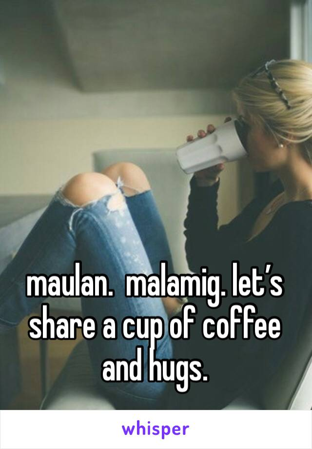 maulan.  malamig. let's share a cup of coffee and hugs.