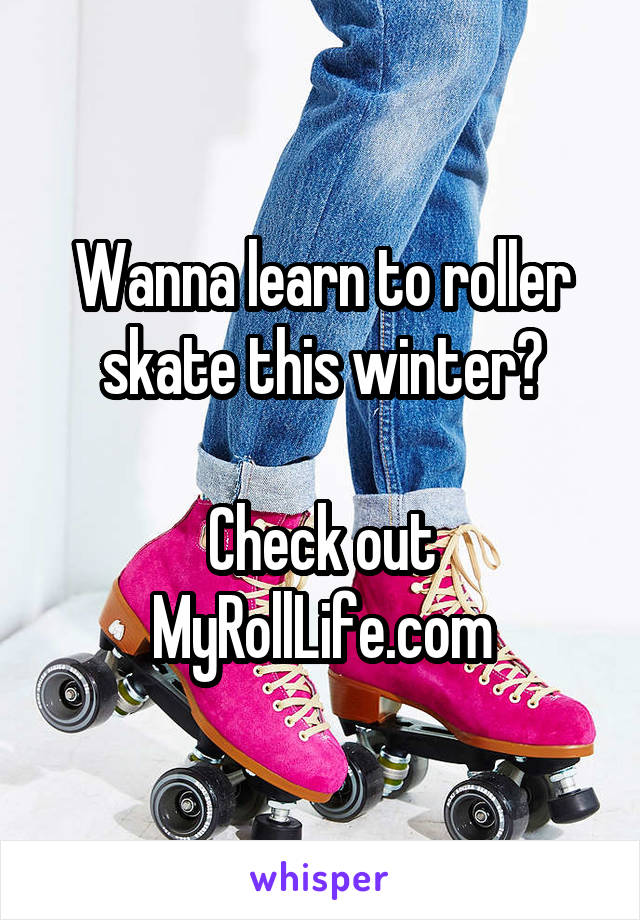 Wanna learn to roller skate this winter?  Check out MyRollLife.com