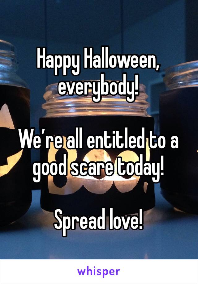 Happy Halloween, everybody!   We're all entitled to a good scare today!  Spread love!