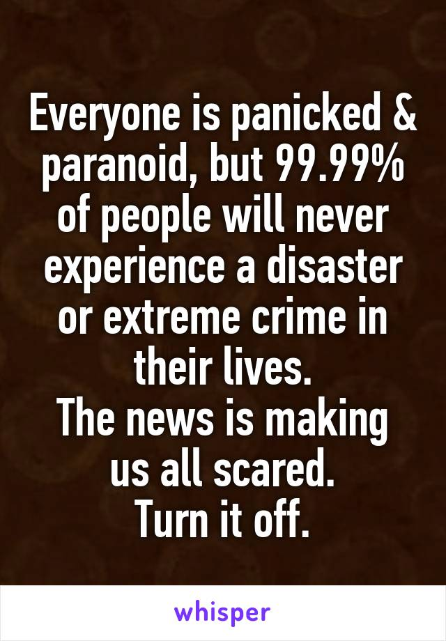 Everyone is panicked & paranoid, but 99.99% of people will never experience a disaster or extreme crime in their lives. The news is making us all scared. Turn it off.