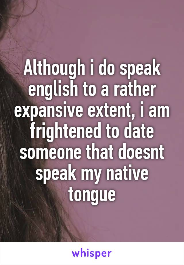 Although i do speak english to a rather expansive extent, i am frightened to date someone that doesnt speak my native tongue