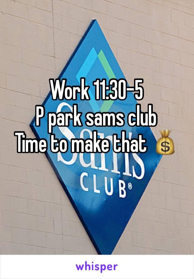 Work 11:30-5 P park sams club  Time to make that 💰