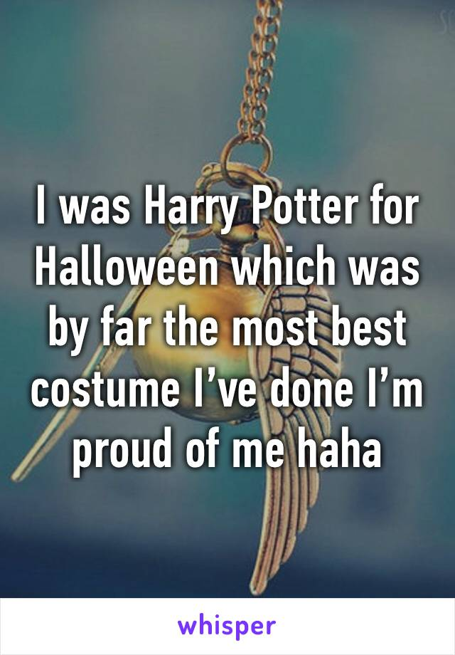 I was Harry Potter for Halloween which was by far the most best costume I've done I'm proud of me haha