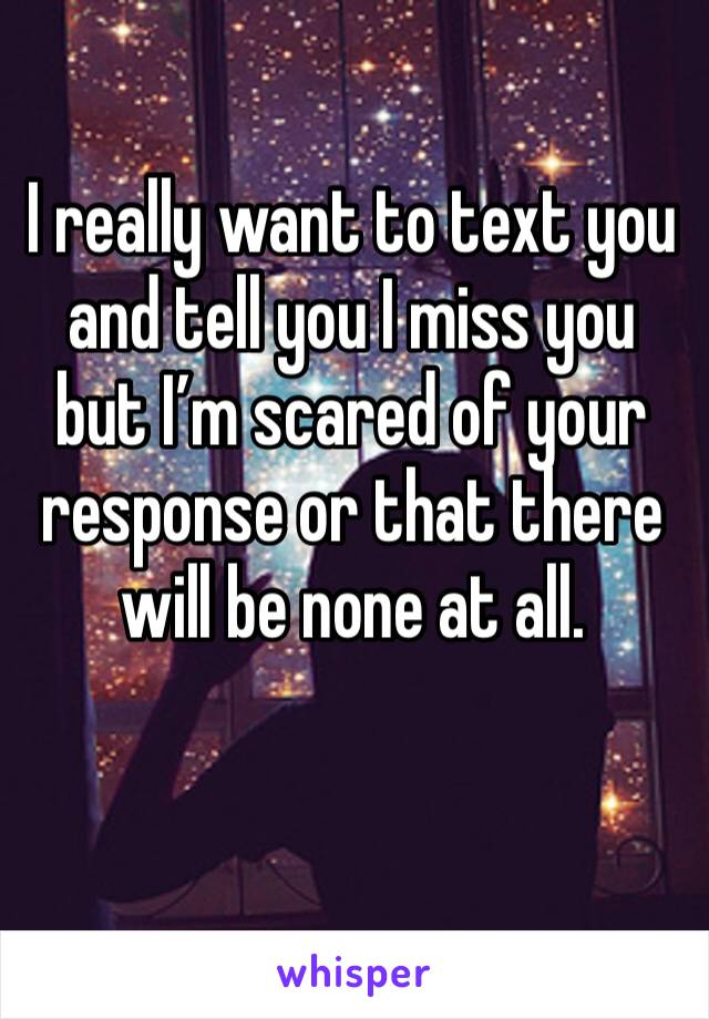 I really want to text you and tell you I miss you but I'm scared of your response or that there will be none at all.