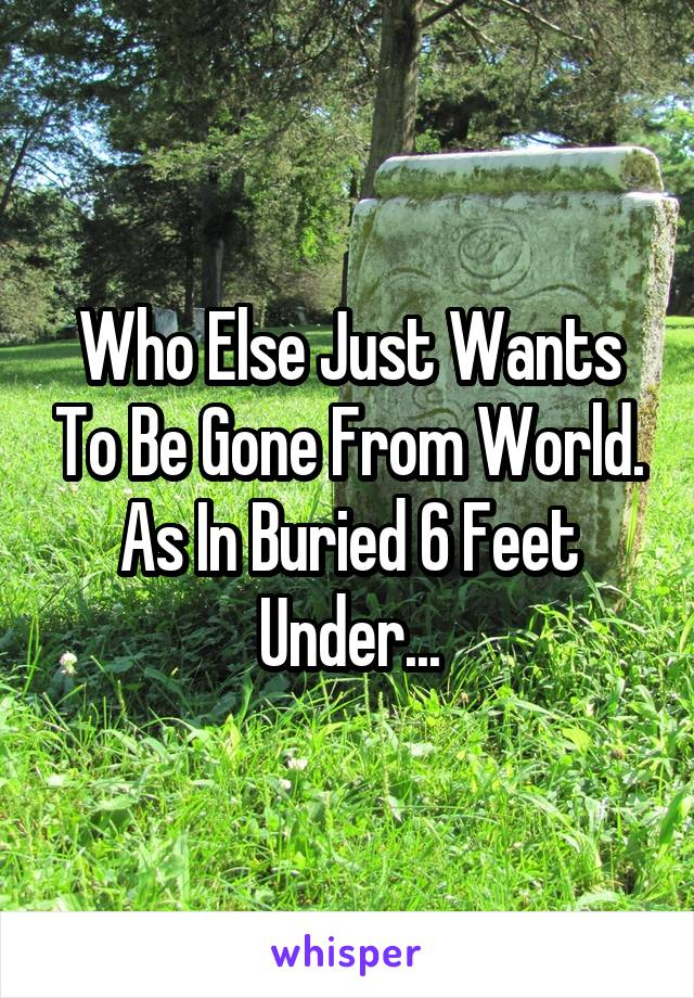 Who Else Just Wants To Be Gone From World. As In Buried 6 Feet Under...
