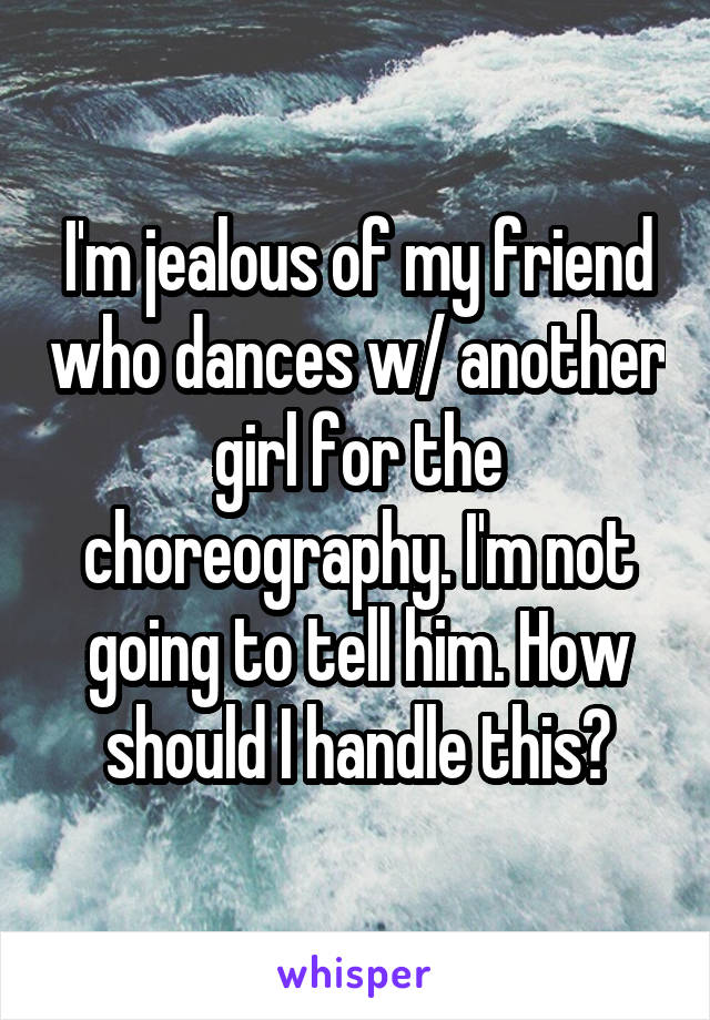 I'm jealous of my friend who dances w/ another girl for the choreography. I'm not going to tell him. How should I handle this?