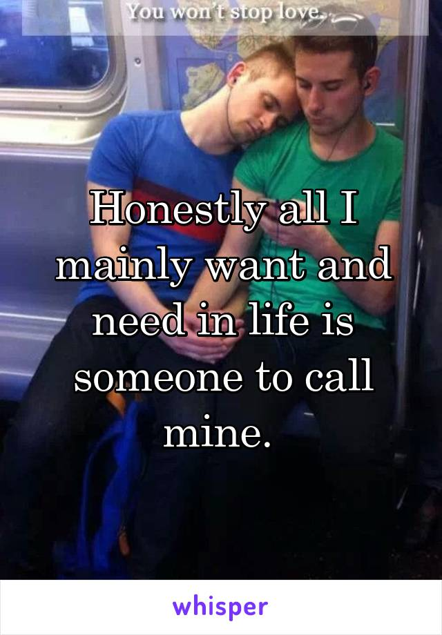 Honestly all I mainly want and need in life is someone to call mine.