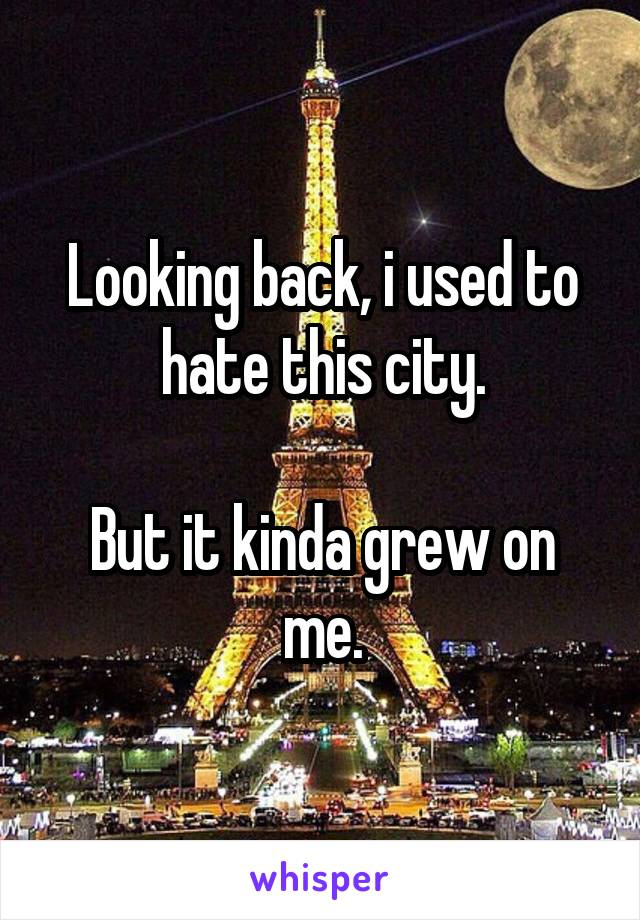 Looking back, i used to hate this city.  But it kinda grew on me.