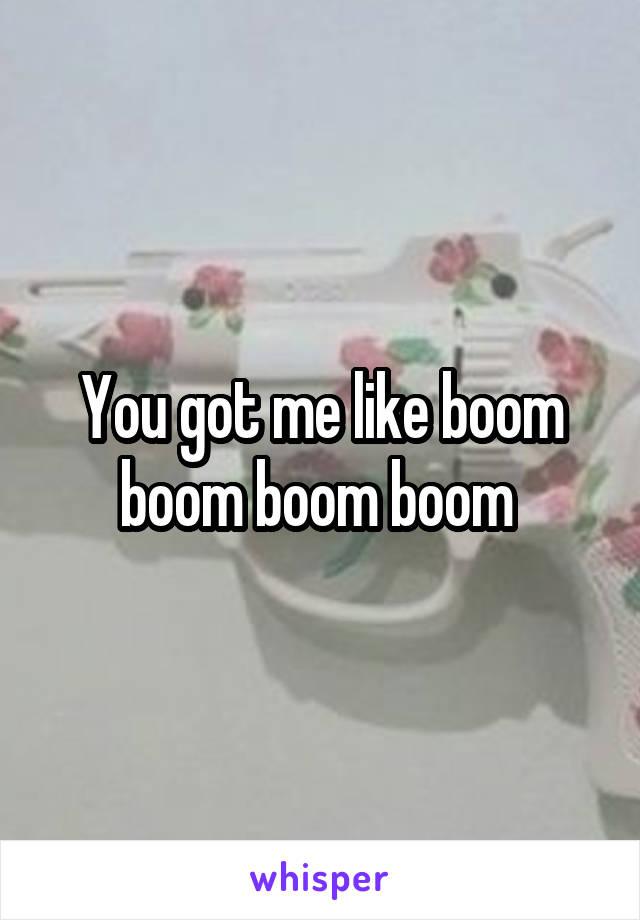 You got me like boom boom boom boom