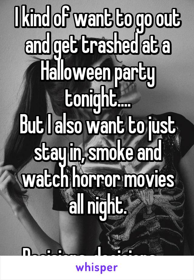 I kind of want to go out and get trashed at a Halloween party tonight.... But I also want to just stay in, smoke and watch horror movies all night.  Decisions, decisions....