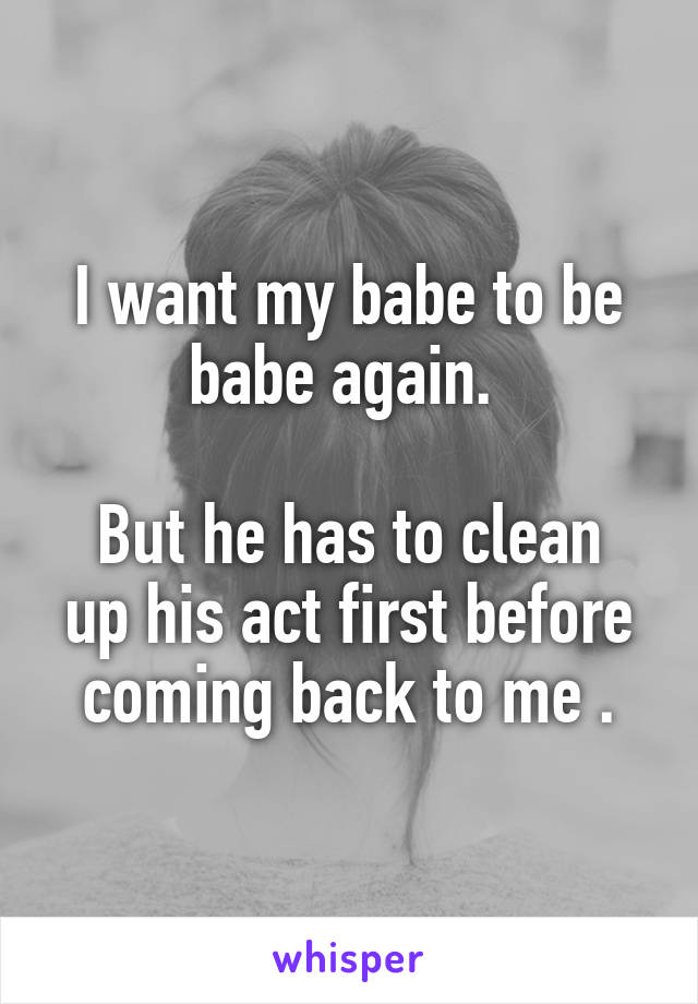 I want my babe to be babe again.   But he has to clean up his act first before coming back to me .