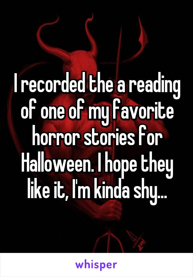 I recorded the a reading of one of my favorite horror stories for Halloween. I hope they like it, I'm kinda shy...