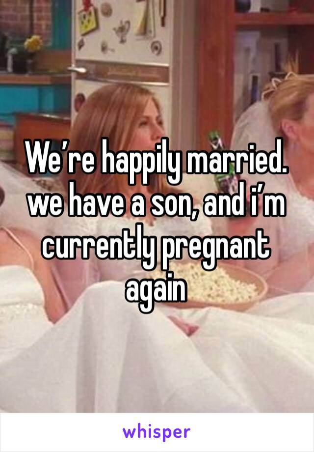We're happily married. we have a son, and i'm currently pregnant again