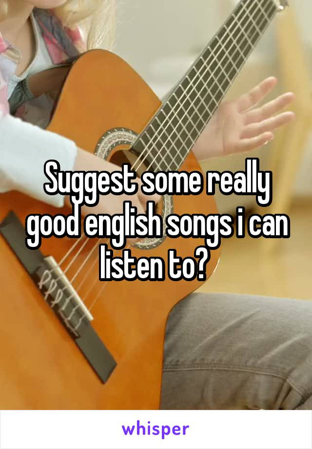 Suggest some really good english songs i can listen to?