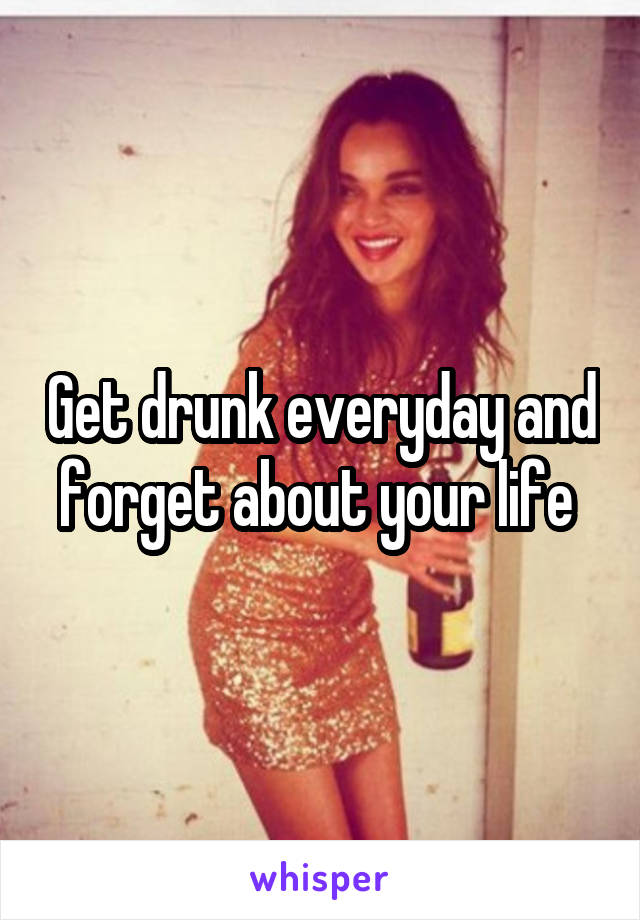 Get drunk everyday and forget about your life