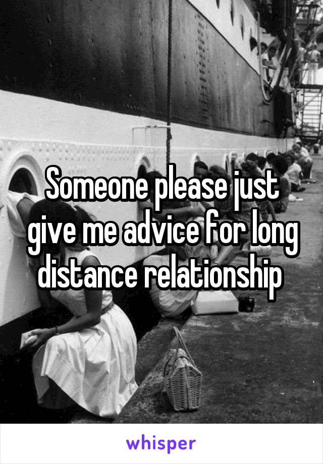 Someone please just give me advice for long distance relationship