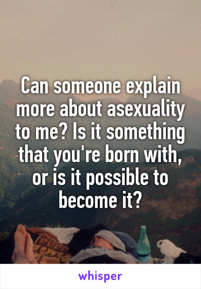 Can someone explain more about asexuality to me? Is it something that you're born with, or is it possible to become it?