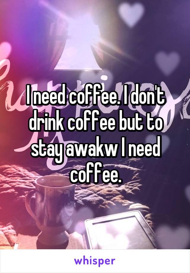 I need coffee. I don't drink coffee but to stay awakw I need coffee.