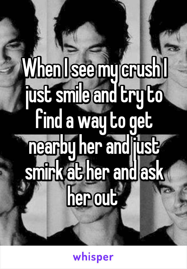 When I see my crush I just smile and try to find a way to get nearby her and just smirk at her and ask her out
