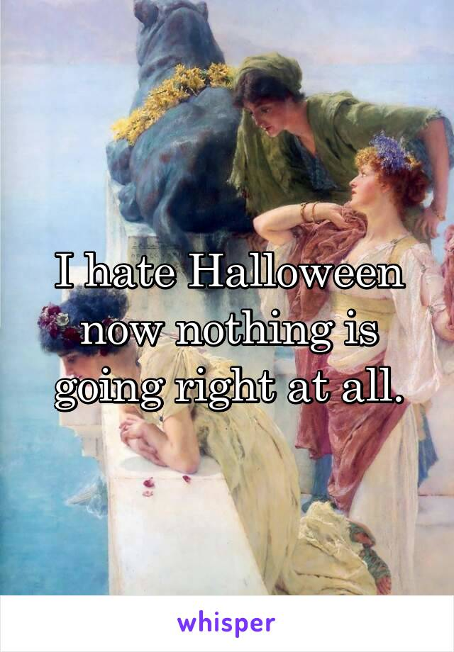 I hate Halloween now nothing is going right at all.