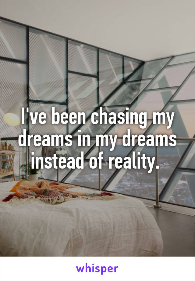 I've been chasing my dreams in my dreams instead of reality.
