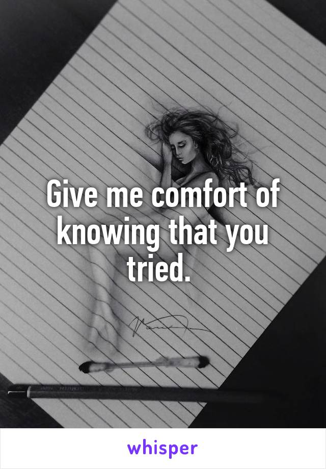 Give me comfort of knowing that you tried.