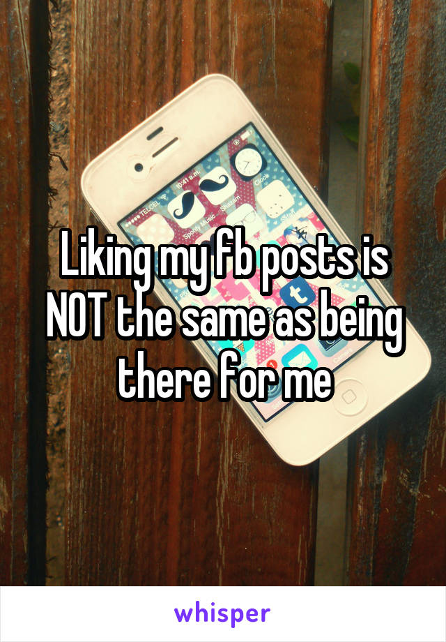 Liking my fb posts is NOT the same as being there for me
