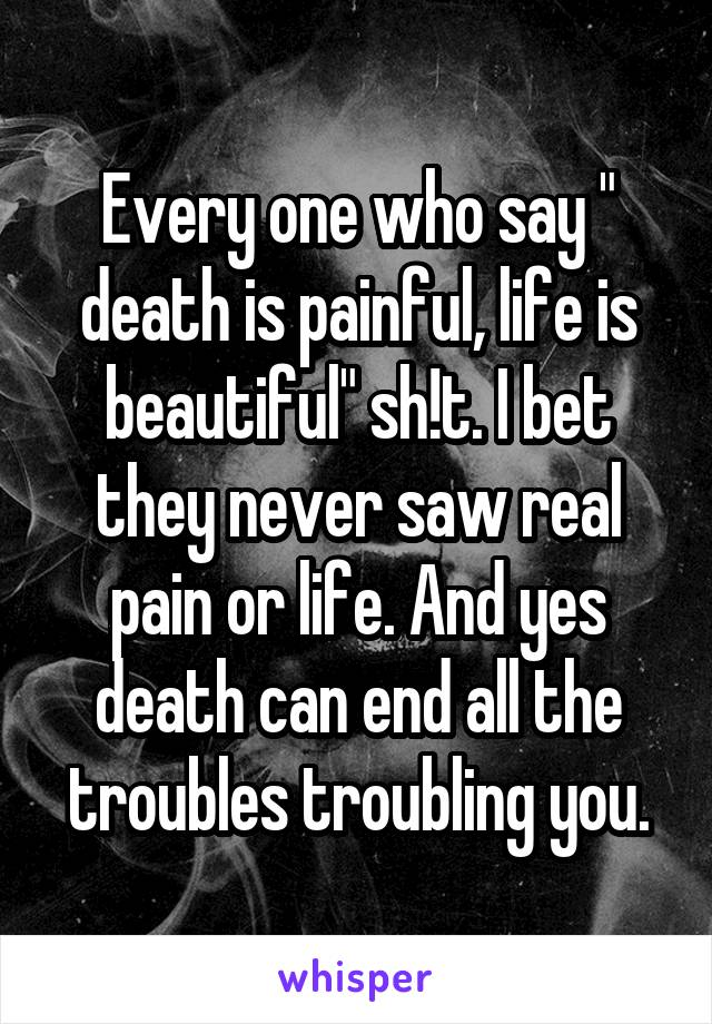 """Every one who say """" death is painful, life is beautiful"""" sh!t. I bet they never saw real pain or life. And yes death can end all the troubles troubling you."""