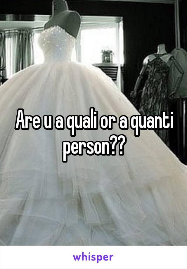 Are u a quali or a quanti person??