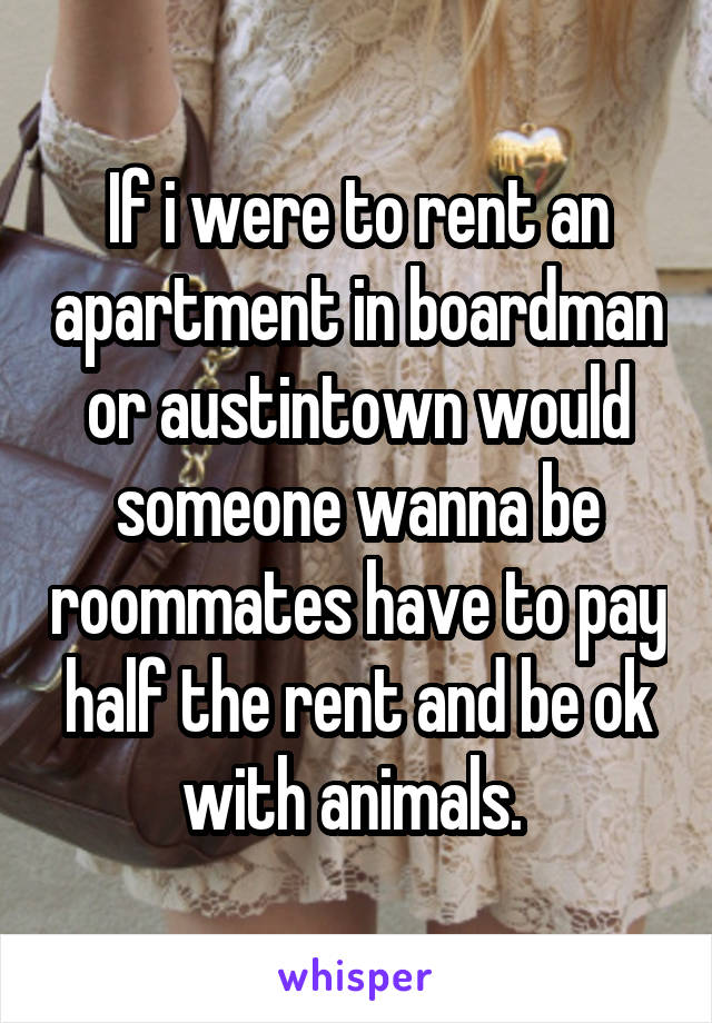 If i were to rent an apartment in boardman or austintown would someone wanna be roommates have to pay half the rent and be ok with animals.
