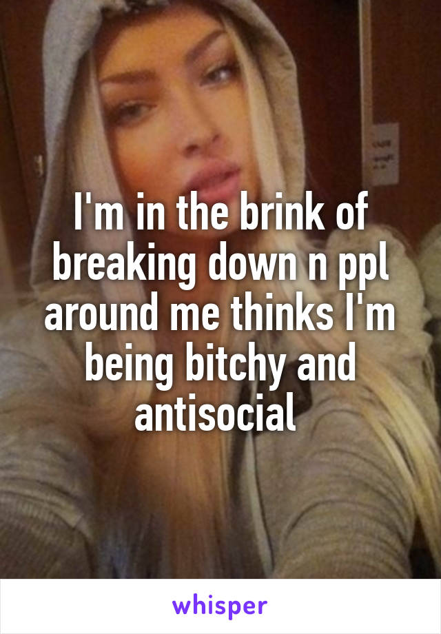 I'm in the brink of breaking down n ppl around me thinks I'm being bitchy and antisocial