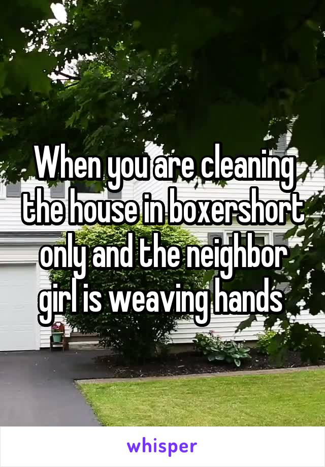 When you are cleaning the house in boxershort only and the neighbor girl is weaving hands