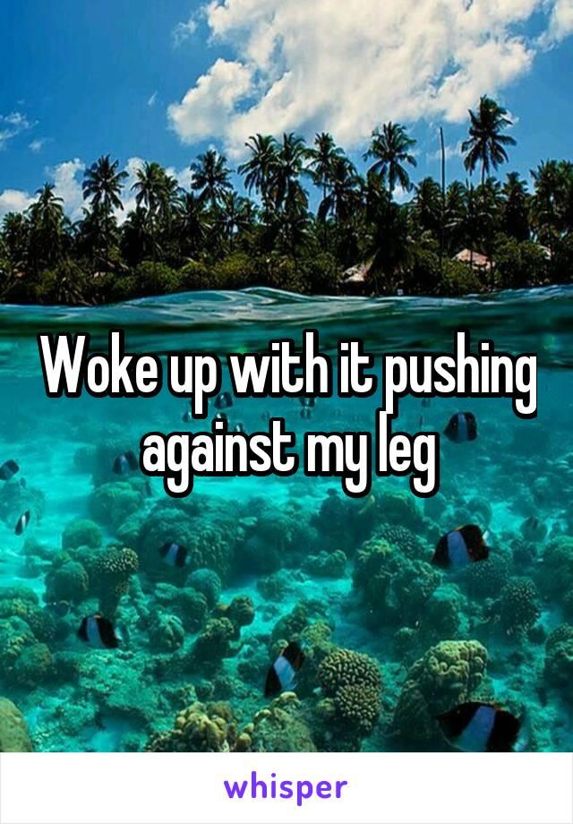 Woke up with it pushing against my leg