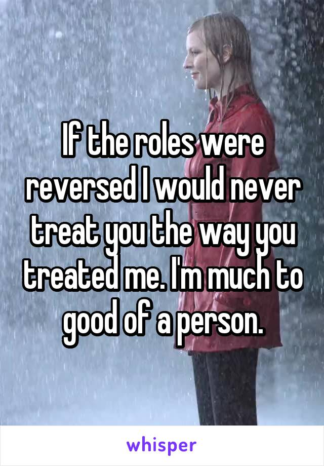 If the roles were reversed I would never treat you the way you treated me. I'm much to good of a person.