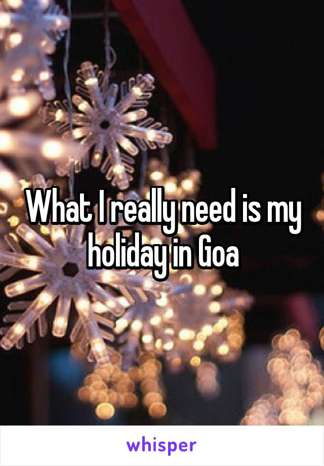 What I really need is my holiday in Goa