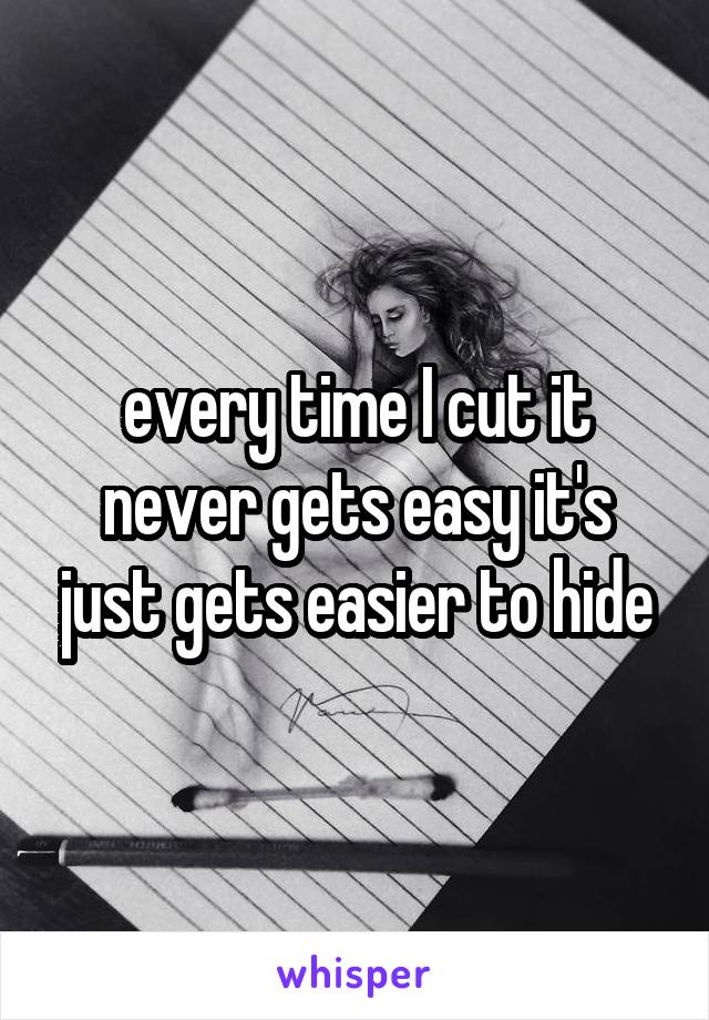 every time I cut it never gets easy it's just gets easier to hide