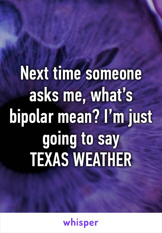Next time someone asks me, what's bipolar mean? I'm just going to say  TEXAS WEATHER