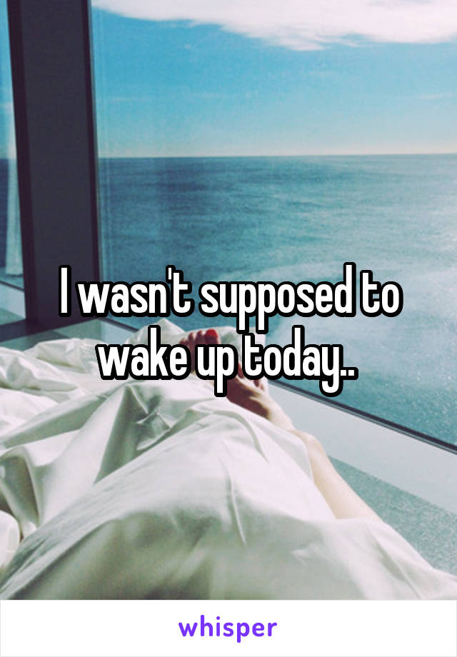 I wasn't supposed to wake up today..
